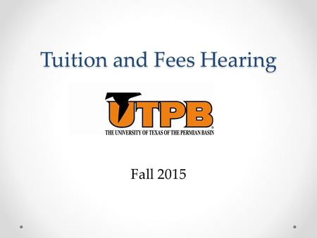 Tuition and Fees Hearing Fall 2015. Process for Setting Tuition Tuition is set once every two years for a two year period. UT System uses a process that.