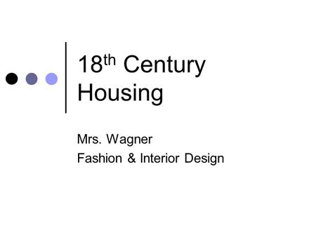 18 th Century Housing Mrs. Wagner Fashion & Interior Design.