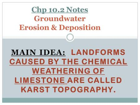 MAIN IDEA: LANDFORMS CAUSED BY THE CHEMICAL WEATHERING OF LIMESTONE ARE CALLED KARST TOPOGRAPHY. Chp 10.2 Notes Groundwater Erosion & Deposition.