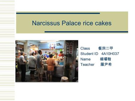 Narcissus Palace rice cakes Class 餐旅二甲 Student ID 4A10H037 Name 楊璿翰 Teacher 羅尹希.