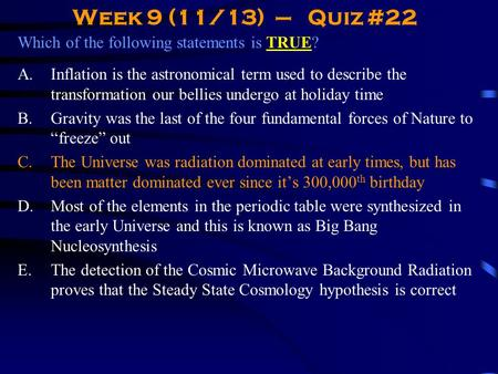 Week 9 (11/13) – Quiz #22 Which of the following statements is TRUE? A.Inflation is the astronomical term used to describe the transformation our bellies.