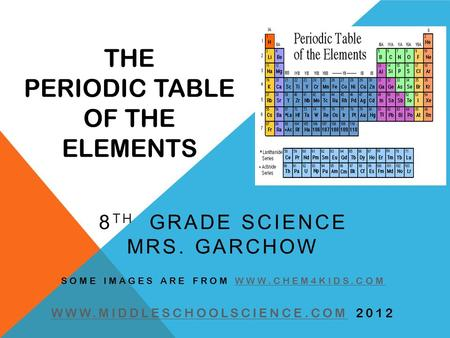 THE PERIODIC TABLE OF THE ELEMENTS 8 TH GRADE SCIENCE MRS. GARCHOW SOME IMAGES ARE FROM WWW.CHEM4KIDS.COMWWW.CHEM4KIDS.COM WWW.MIDDLESCHOOLSCIENCE.COMWWW.MIDDLESCHOOLSCIENCE.COM.