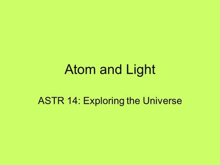 Atom and Light ASTR 14: Exploring the Universe. 2 Outline Nature of Light Basic Properties of Light Atomic Structure Periodic Table of the Elements Three.