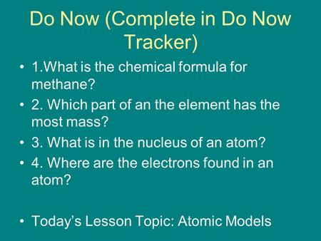 Do Now (Complete in Do Now Tracker) 1.What is the chemical formula for methane? 2. Which part of an the element has the most mass? 3. What is in the nucleus.