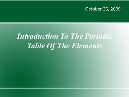 Introduction To The Periodic Table Of The Elements October 26, 2009.