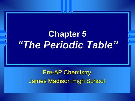 "Chapter 5 ""The Periodic Table"" Pre-AP Chemistry James Madison High School."
