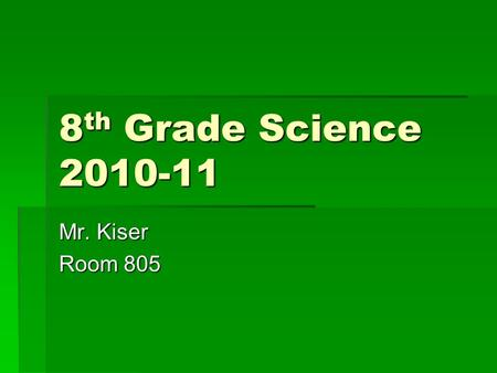 8 th Grade Science 2010-11 Mr. Kiser Room 805. What We Will Study  1 st Trimester- Atoms and Molecules  2 nd Trimester- Cycles in Earth Systems  3.