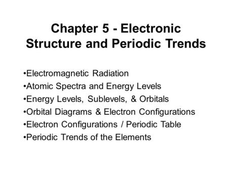 Chapter 5 - Electronic Structure and Periodic Trends Electromagnetic Radiation Atomic Spectra and Energy Levels Energy Levels, Sublevels, & Orbitals Orbital.