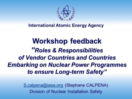 "International Atomic Energy Agency Workshop feedback "" Roles & Responsibilities of Vendor Countries and Countries Embarking on Nuclear Power Programmes."