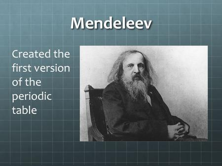 Mendeleev Created the first version of the periodic table.