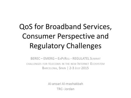 QoS for Broadband Services, Consumer Perspective and Regulatory Challenges BEREC – EMERG – E A P E R EG - REGULATEL S UMMIT CHALLENGES FOR TELECOMS IN.
