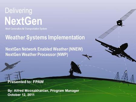 Federal Aviation Administration FPAW October 2011 1 1 Delivering NextGen Next Generation Air Transportation System Presented to: FPAW By: Alfred Moosakhanian,