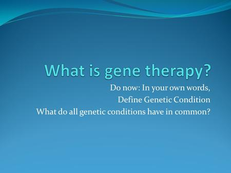 Do now: In your own words, Define Genetic Condition What do all genetic conditions have in common?