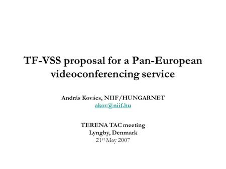 TERENA TAC meeting Lyngby, Denmark 21 st May 2007 TF-VSS proposal for a Pan-European videoconferencing service András Kovács, NIIF/HUNGARNET