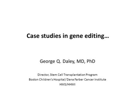 Case studies in gene editing… George Q. Daley, MD, PhD Director, Stem Cell Transplantation Program Boston Children's Hospital/ Dana Farber Cancer Institute.