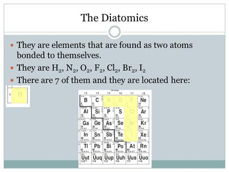 The Diatomics They are elements that are found as two atoms bonded to themselves. They are H 2, N 2, O 2, F 2, Cl 2, Br 2, I 2 There are 7 of them and.