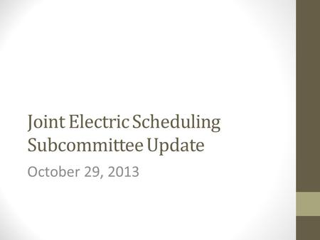 Joint Electric Scheduling Subcommittee Update October 29, 2013.