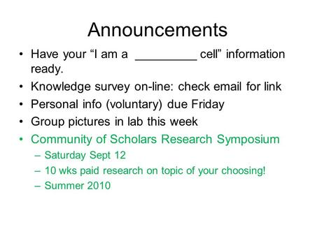 "Announcements Have your ""I am a _________ cell"" information ready. Knowledge survey on-line: check email for link Personal info (voluntary) due Friday."