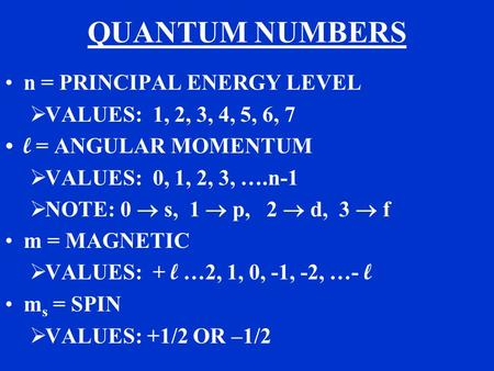 QUANTUM NUMBERS n = PRINCIPAL ENERGY LEVEL  VALUES: 1, 2, 3, 4, 5, 6, 7 l = ANGULAR MOMENTUM  VALUES: 0, 1, 2, 3, ….n-1  NOTE: 0  s, 1  p, 2  d,