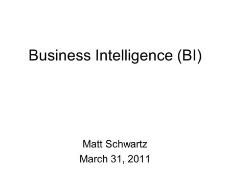 Business Intelligence (BI) Matt Schwartz March 31, 2011.