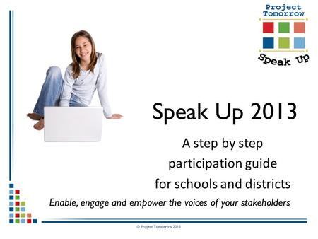 © Project Tomorrow 2013 Speak Up 2013 A step by step participation guide for schools and districts Enable, engage and empower the voices of your stakeholders.
