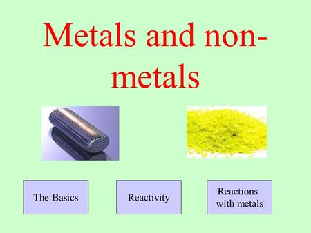 Metals and non- metals The BasicsReactivity Reactions with metals.