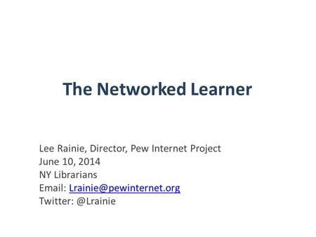 The Networked Learner Lee Rainie, Director, Pew Internet Project June 10, 2014 NY Librarians   Twitter: