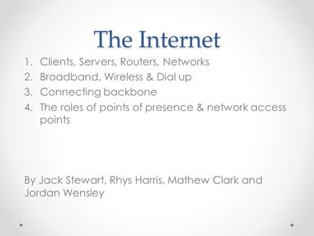 The Internet 1.Clients, Servers, Routers, Networks 2.Broadband, Wireless & Dial up 3.Connecting backbone 4.The roles of points of presence & network access.