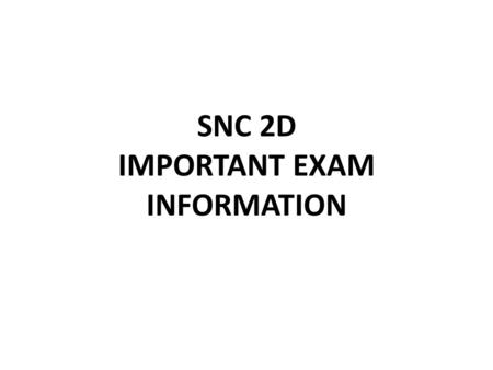 SNC 2D IMPORTANT EXAM INFORMATION. KNOW WHEN AND WHERE YOUR EXAM IS! Period 1Thursday, June 18 th, 9:00 a.m.305 (Remo) Period 2Friday, June 19 th, 9:00.