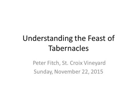 Understanding the Feast of Tabernacles Peter Fitch, St. Croix Vineyard Sunday, November 22, 2015.