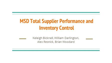 MSD Total Supplier Performance and Inventory Control Keleigh Bicknell, William Darlington, Alex Resnick, Brian Woodard.