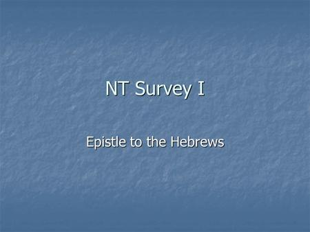 NT Survey I Epistle to the Hebrews. Introductory Matters for Hebrews Author: Unknown, even in the early church. Style of letter and 2:3-4 argue strongly.