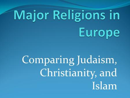 Comparing Judaism, Christianity, and Islam. Monotheism Mono-one the belief that there is only one God.