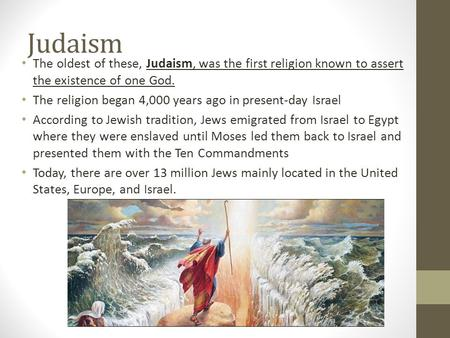 Judaism The oldest of these, Judaism, was the first religion known to assert the existence of one God. The religion began 4,000 years ago in present-day.