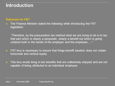 Fringe Benefit Tax November 2008slide 1 Introduction Rationale for FBT ► The Finance Minister stated the following while introducing the FBT legislation:
