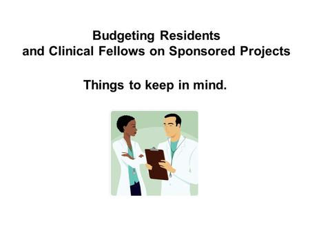 Budgeting Residents and Clinical Fellows on Sponsored Projects Things to keep in mind.