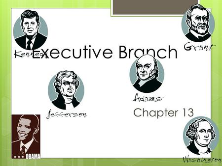 Executive Branch Chapter 13. The President's Roles Chief of State Chief Executive Chief Administrator Chief Diplomat Commander In Chief Chief Legislator.