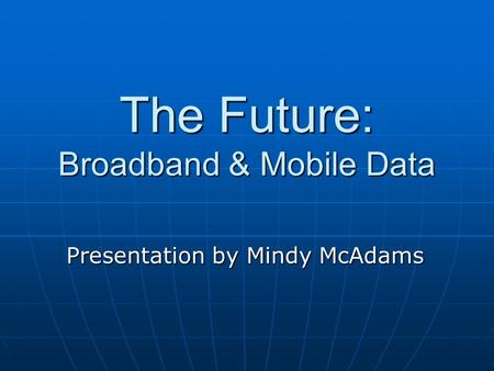 The Future: Broadband & Mobile Data Presentation by Mindy McAdams.