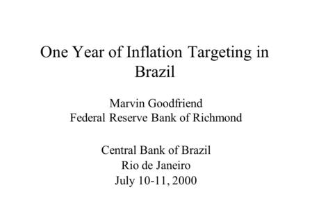 One Year of Inflation Targeting in Brazil Marvin Goodfriend Federal Reserve Bank of Richmond Central Bank of Brazil Rio de Janeiro July 10-11, 2000.