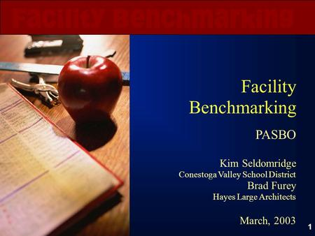 1 Facility Benchmarking PASBO Kim Seldomridge Conestoga Valley School District Brad Furey Hayes Large Architects March, 2003.