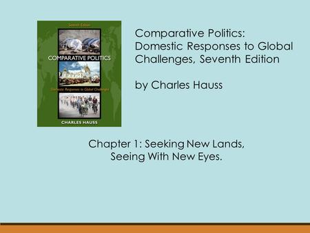 Comparative Politics: Domestic Responses to Global Challenges, Seventh Edition by Charles Hauss Chapter 1: Seeking New Lands, Seeing With New Eyes.