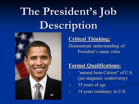 "The President's Job Description Critical Thinking: Demonstrate understanding of President's many roles Formal Qualifications: 1. ""natural born Citizen"""