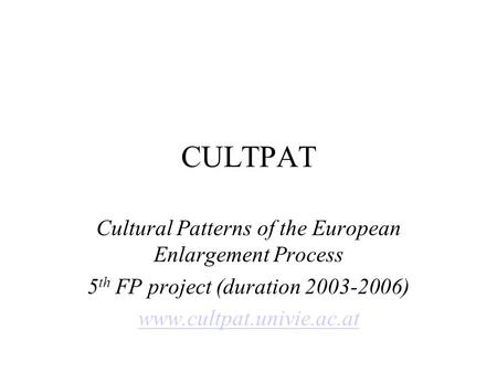 CULTPAT Cultural Patterns of the European Enlargement Process 5 th FP project (duration 2003-2006) www.cultpat.univie.ac.at.