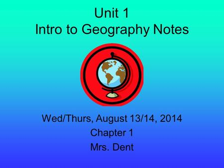 Unit 1 Intro to Geography Notes Wed/Thurs, August 13/14, 2014 Chapter 1 Mrs. Dent.