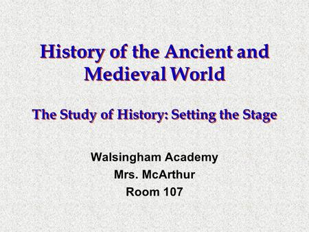 History of the Ancient and Medieval World The Study of History: Setting the Stage Walsingham Academy Mrs. McArthur Room 107.