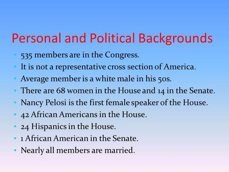 Personal and Political Backgrounds 535 members are in the Congress. It is not a representative cross section of America. Average member is a white male.