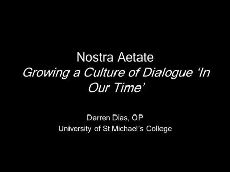 Nostra Aetate Growing a Culture of Dialogue 'In Our Time' Darren Dias, OP University of St Michael's College.