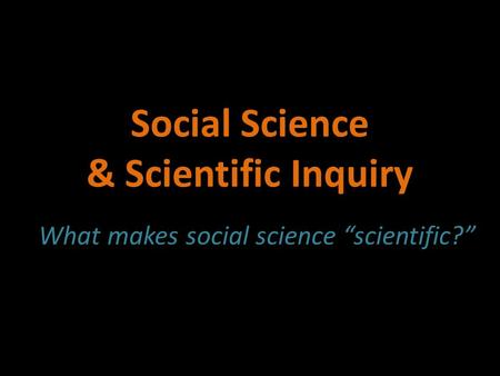 "Social Science & Scientific Inquiry What makes social science ""scientific?"""