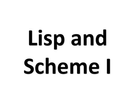 Lisp and Scheme I. Versions of LISP LISP is an acronym for LISt Processing language Lisp is an old language with many variants – Fortran is the only older.