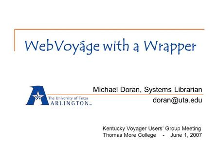 WebVoyáge with a Wrapper Michael Doran, Systems Librarian Kentucky Voyager Users' Group Meeting Thomas More College - June 1, 2007.